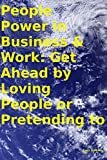 People Power in Business & Work: Get Ahead by Loving People or Pretending to