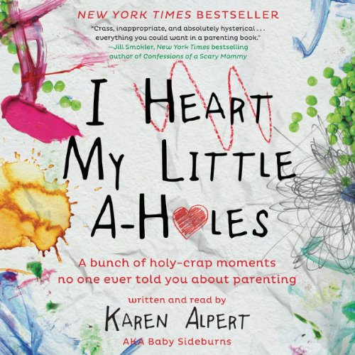 I Heart My Little A-Holes: A Bunch of Holy-Crap Moments No One Ever Told You about Parenting by HarperCollins Publishers and Blackstone Audio