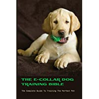 The E-collar Dog Training Bible- The Complete Guide To Training The Perfect Pet: Puppy Dog Training Books