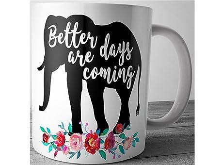 Amazoncom Elephant Quote Mug Better Days Are Coming Inspirational