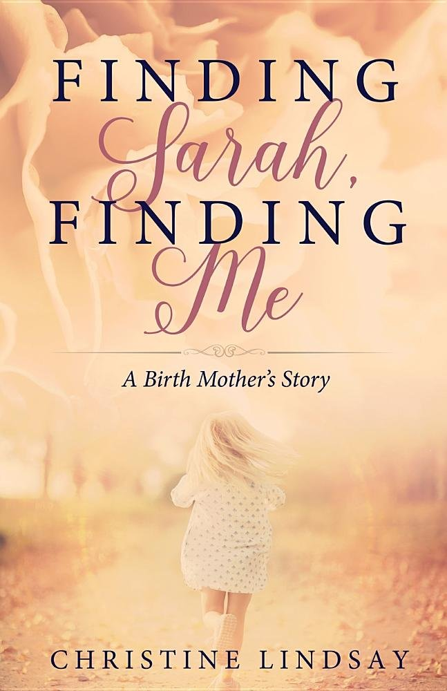 Finding Sarah, Finding Me: A Birth Mother's Story: Christine Lindsay: 9781939023810: Amazon.com: Books