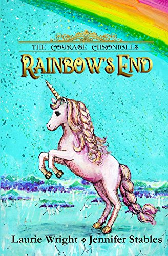 Rainbow's End: A Unicorn Adventure! (The Courage Chronicles Book 1)