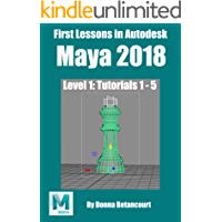 First Lessons in Autodesk Maya 2018: Level 1: Tutorials 1 - 5