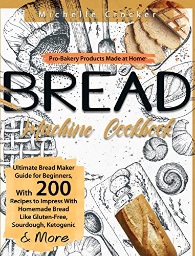 Bread Machine Cookbook: Pro-Bakery Products Made at Home Ultimate Bread Maker Guide for Beginners, With 200 Recipes to Impress With Homemade Bread Like Gluten-Free, Sourdough, Ketogenic & More