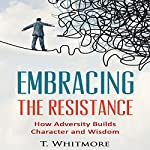 Embrace the Resistance: How Adversity Builds Character and Wisdom | T Whitmore