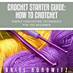 Crochet Starter Guide: How to Crotchet: Simple Crocheting Techniques for the Beginner | Ariel Horowitz