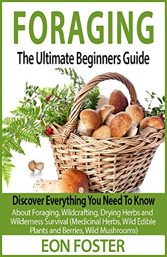FORAGING: The Ultimate Beginners Guide:: Discover Everything You Need To Know About Foraging, Wildcrafting, Drying Herbs and Wilderness Survival (foraging ... wild edible plants, survival guide) by [Foster, Eon]