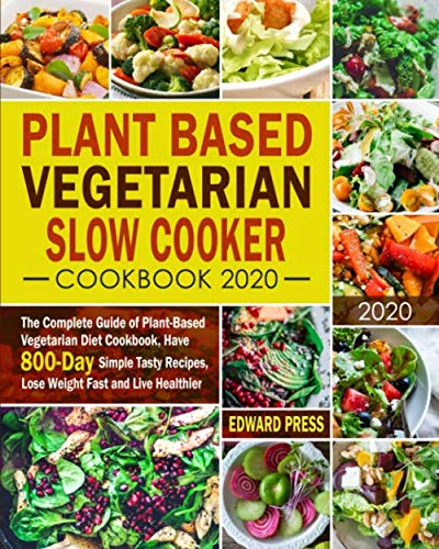 Plant Based Vegetarian Slow Cooker Cookbook 2020: The Complete Guide of Plant-Based Vegetarian Diet Cookbook, Have 800-Day Simple Tasty Recipes, Lose Weight Fast and Live Healthier