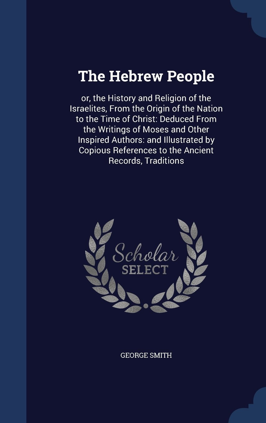 The Hebrew People: Or, the History and Religion of the Israelites, from the Origin of the Nation to the Time of Christ: Deduced from the Writings of ... References to the Ancient Records, Traditions pdf