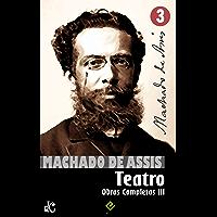 Obras Completas de Machado de Assis III: Teatro Completo (Edição Definitiva)