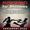 Boxing for Beginners: How to Land Punches, Implement Tactics & Increase Your Speed in the Ring Audiobook by Takanori Diaz Narrated by Jim D. Johnston