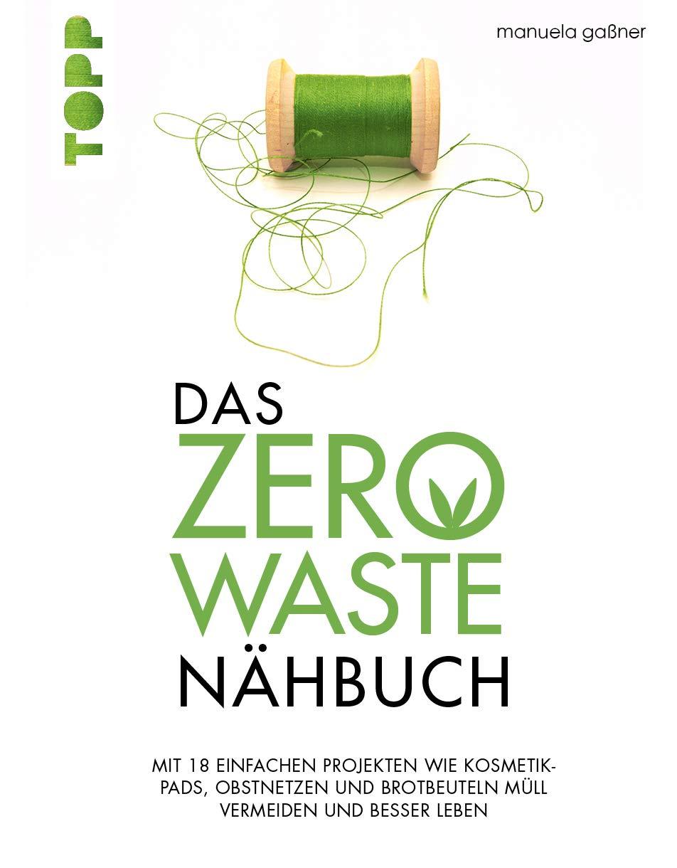 Das Zero Waste Nähbuch  Mit Einfachen Projekten Wie Kosmetik Pads Obstnetzen Und Brotbeuteln Müll Vermeiden Und Besser Leben. Mit Zahlreichen Tipps Und Texten Für Ein Umweltfreundlicheres Leben.