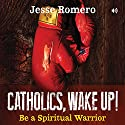 Catholics, Wake Up!: Be a Spiritual Warrior Audiobook by Jesse Romero Narrated by Jesse Romero