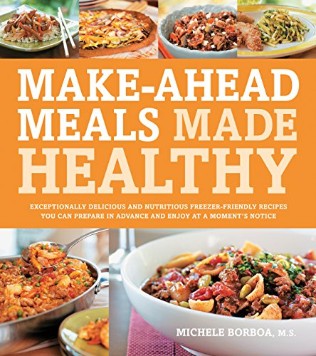 Make-Ahead Meals Made Healthy: Exceptionally Delicious and Nutritious Freezer-Friendly Recipes You Can Prepare in Advance and Enjoy at a Moment's Notice (Best Make Ahead Freezer Meals)