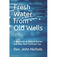 Fresh Water from Old Wells: A New Look at Biblical Stories that May Have Confused You