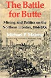 The Battle for Butte: Mining and Politics on the Northern Frontier, 1864_1906 (Emil and Kathleen Sick Lecture-Book Series in Western History and Biography)