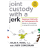 Joint Custody with a Jerk: Raising a Child with an Uncooperative Ex: A Hands-on, Practical Guide to Communicating with a Difficult Ex-Spouse