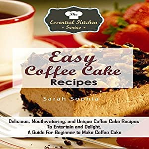 Easy Coffee Cake Recipes: Delicious, Mouthwatering, and Unique Coffee Cake Recipes to Entertain and Delight Audiobook