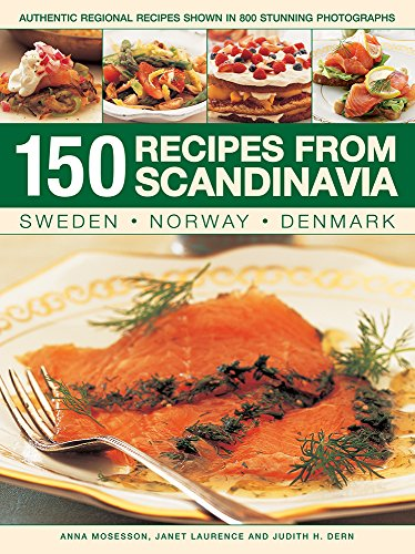 150 Recipes from Scandinavia: Sweden, Norway, Denmark: Authentic Regional Recipes Shown In 800 Stunning Photographs by Anna Mosesson, Janet Laurence, Judith H. Dern