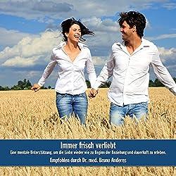 Immer frisch verliebt: Eine mentale Unterstützung, um die Liebe wieder wie zu Beginn der Beziehung und dauerhaft zu erleben