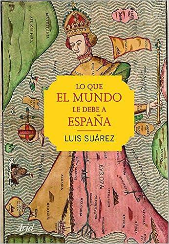 Lo que el mundo le debe a España (Ariel): Amazon.es: Suárez, Luis: Libros