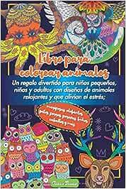 Libro para colorear animales: Un regalo divertido para niños pequeños, niños y adultos con diseños de animales relajantes y que alivian el estrés; ... perros, perezas, búhos, caballos y más.