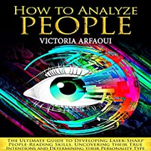 How to Analyze People: The Ultimate Guide to Developing Laser-Sharp People-Reading Skills, Uncovering Their True Intentions and Determining Their Personality Type Audiobook by Victoria Arfaoui Narrated by Brooke Pillifant