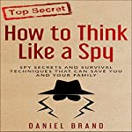 How to Think Like a Spy: Spy Secrets and Survival Techniques That Can Save You and Your Family | Daniel Brand