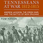 Tennesseans at War, 1812 - 1815: Andrew Jackson, the Creek War, and the Battle of New Orleans | Dr. Tom Kanon, PhD