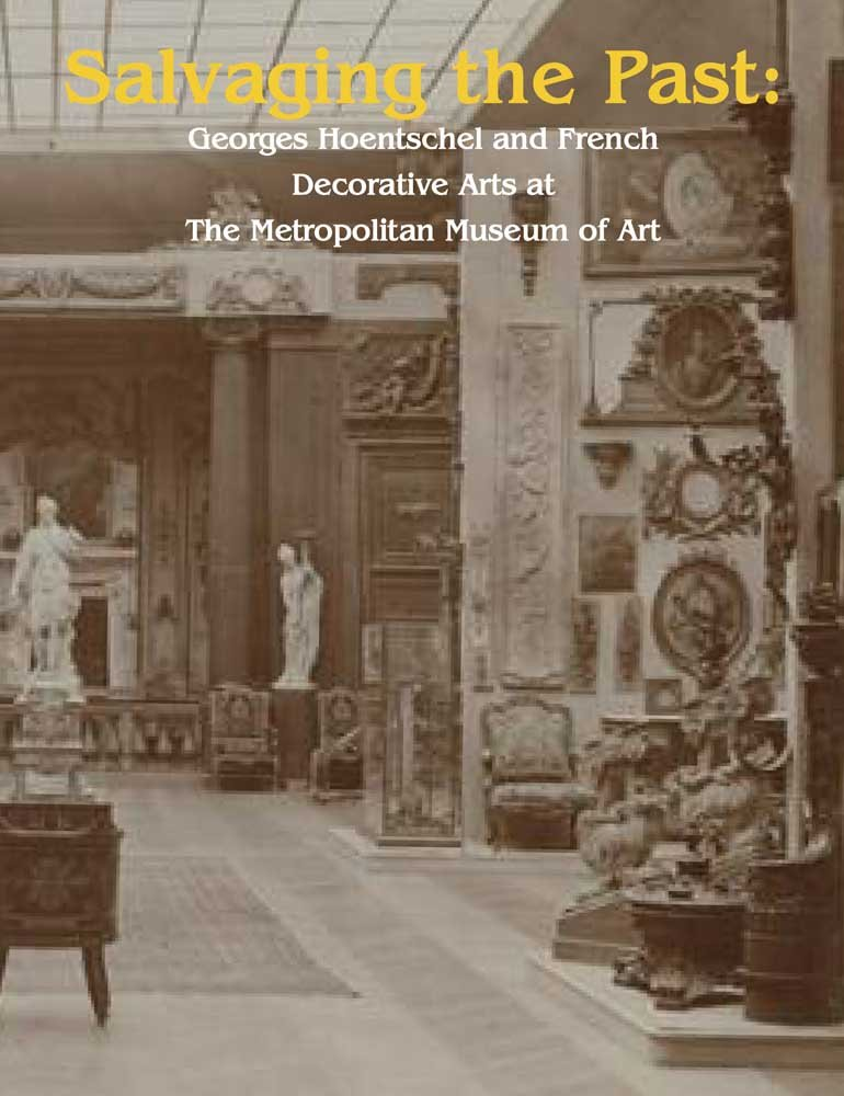 Salvaging the Past: Georges Hoentschel and French Decorative Arts from The Metropolitan Museum of Art, 1907-2013 (Published in Association with the ... in the Decorative Arts, Design and Culture)