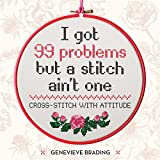 img - for I Got 99 Problems but a Stitch Aint One: Cross stitch with attitude to liven up your home book / textbook / text book