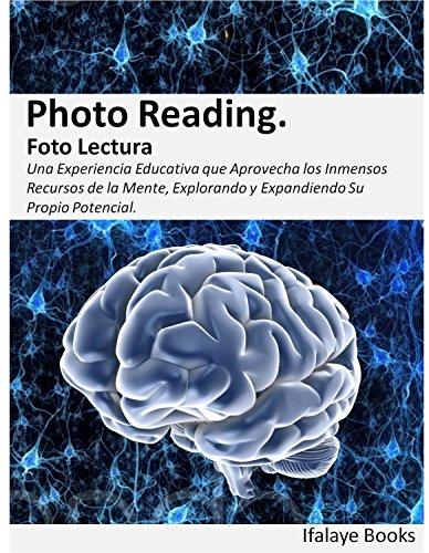 Photo Reading. Foto Lectura: Una Experiencia Educativa Que Aprovecha Los Inmensos Recursos De La Mente, Explorando Y Expandiendo Su Propio Potencial