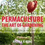 The Art of Gardening: The Ultimate Ecological Design and Engineering Guide | Andrea Kong