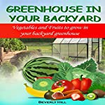 Greenhouse in Your Backyard: Vegetables and Fruits to Grow in Your Backyard Greenhouse   Beverly Hill
