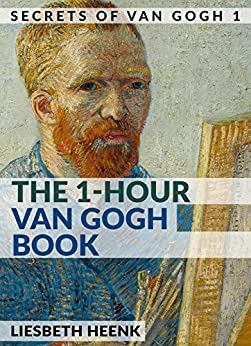 The 1-Hour Van Gogh Book: Complete Van Gogh Biography for Beginners (Secrets of Van Gogh) by [Heenk, Liesbeth]