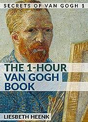 The 1-Hour Van Gogh Book: Complete Van Gogh Biography for Beginners (Secrets of Van Gogh)