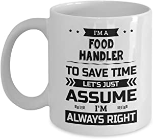 Food Handler Mug - To Save Time Let's Just Assume I'm Always Right - Funny Novelty Ceramic Coffee & Tea Cup Cool Gifts for Men or Women with Gift Box