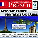 Easy Fast French for Travel and Eating: 4 Hours of Refreshingly Easy and Effective French Audio Instruction (English and French Edition) Audiobook by Mark Frobose Narrated by Mark Frobose