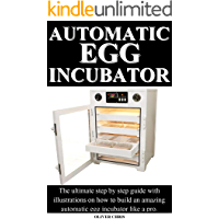 AUTOMATIC EGG INCUBATOR: The ultimate step by step guide with illustrations on how to build an amazing automatic egg incubator like a pro.
