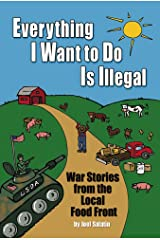 Everything I Want To Do Is Illegal: War Stories from the Local Food Front Paperback