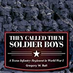 They Called Them Soldier Boys: A Texas Infantry Regiment in World War I | Gregory W. Ball