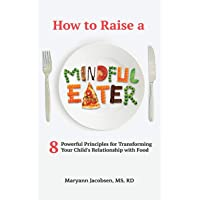 How to Raise a Mindful Eater: 8 Powerful Principles for Transforming Your Child's...