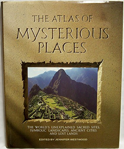 The Atlas of Mysterious Places: The World's Unexplained Sacred Sites, Symbolic Landscapes, Ancient Cities, and Lost (Jennifer Clock)