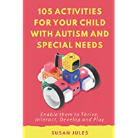105 Activities for Your Child With Autism and Special Needs: Enable them to Thrive, Interact, Develop and Play