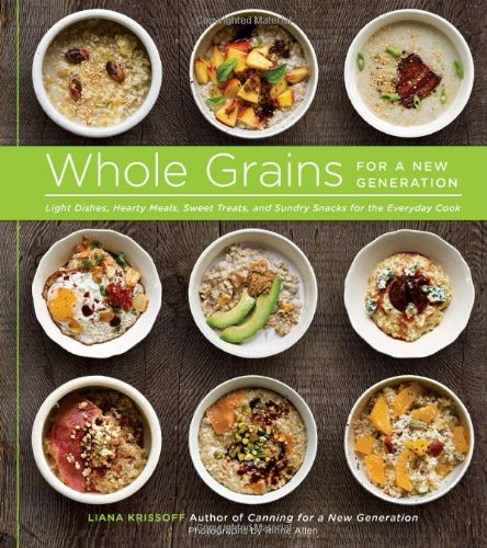Whole Grains for a New Generation: Light Dishes, Hearty Meals, Sweet Treats, and Sundry Snacks for the Everyday Cook by Liana Krissoff