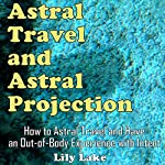 Astral Travel and Astral Projection: How to Astral Travel and Have an Out-of-Body Experience (with Intent) | Lily Lake