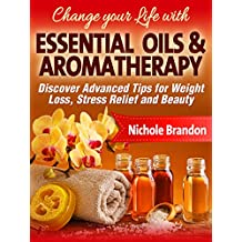 Essential Oils: Change your Life with Essential Oils and Aromatherapy, Discover Advanced Tips for Weight Loss, Stress relief and Beauty (Essential Oils ... oils beauty, Essential oil for weight loss)