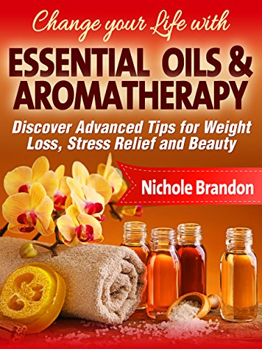 Essential Oils: Change your Life with Essential Oils and Aromatherapy, Discover Advanced Tips for Weight Loss, Stress Relief and Beauty