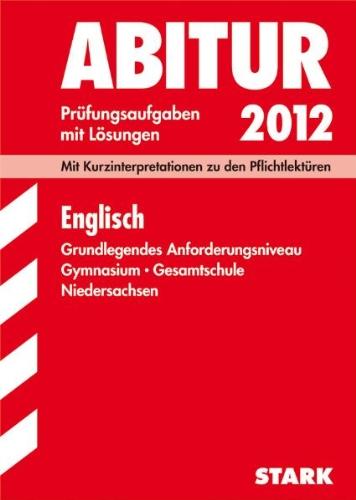 Abitur-Prüfungsgsaufgaben Niedersachsen; Englisch GA 2012, Mit Kurzinterpretationen zu den Pflichtlektüren; Original-Prüfungsaufgaben Jahrgänge 2006-2011 mit Lösungen.