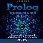 Prolog Programming Success in a Day: Beginner's Guide to Fast, Easy, and Efficient Learning of Prolog Programming    Sam Key